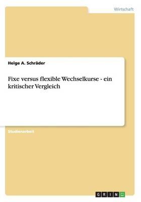 Fixe Versus Flexible Wechselkurse - Ein Kritischer Vergleich (Paperback)