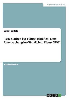 Teilzeitarbeit Bei F hrungskr ften: Eine Untersuchung Im  ffentlichen Dienst Nrw (Paperback)