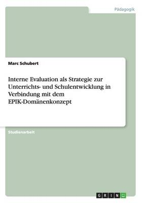 Interne Evaluation ALS Strategie Zur Unterrichts- Und Schulentwicklung in Verbindung Mit Dem Epik-Dom nenkonzept (Paperback)