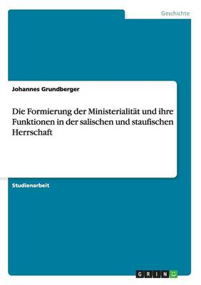 Die Formierung Der Ministerialit t Und Ihre Funktionen in Der Salischen Und Staufischen Herrschaft (Paperback)
