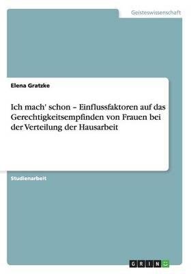 Ich Mach' Schon - Einflussfaktoren Auf Das Gerechtigkeitsempfinden Von Frauen Bei Der Verteilung Der Hausarbeit (Paperback)
