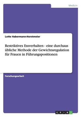 Restriktives Essverhalten - Eine Durchaus Ubliche Methode Der Gewichtsregulation Fur Frauen in Fuhrungspositionen (Paperback)