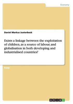 Exists a Linkage Between the Exploitation of Children, as a Source of Labour, and Globalisation in Both Developing and Industrialised Countries? (Paperback)