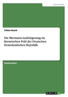 Die Biermann-Ausbrgerung Im Literarischen Feld Der Deutschen Demokratischen Republik (Paperback)