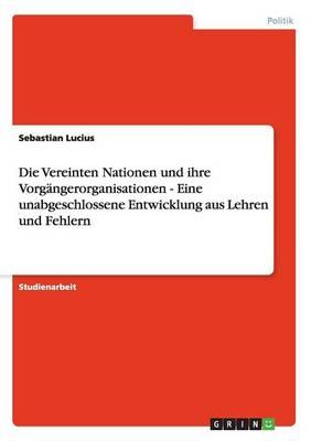 Die Vereinten Nationen Und Ihre Vorg ngerorganisationen - Eine Unabgeschlossene Entwicklung Aus Lehren Und Fehlern (Paperback)