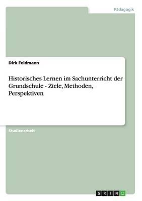 Historisches Lernen Im Sachunterricht Der Grundschule - Ziele, Methoden, Perspektiven (Paperback)
