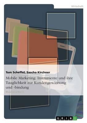 Mobile Marketing: Instrumente Und Ihre Tauglichkeit Zur Kundengewinnung Und -Bindung (Paperback)