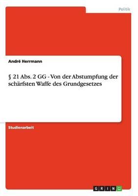 21 Abs. 2 Gg - Von Der Abstumpfung Der Sch rfsten Waffe Des Grundgesetzes (Paperback)