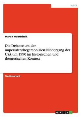 Die Debatte Um Den Imperialen/Hegemonialen Niedergang Der USA Um 1990 Im Historischen Und Theoretischen Kontext (Paperback)