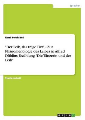 Der Leib, Das Tr ge Tier - Zur Ph nomenologie Des Leibes in Alfred D blins Erz hlung Die T nzerin Und Der Leib (Paperback)