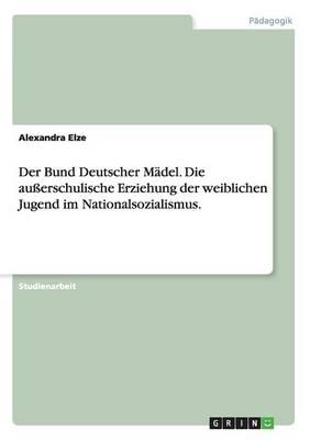 Der Bund Deutscher M del. Die Au erschulische Erziehung Der Weiblichen Jugend Im Nationalsozialismus. (Paperback)