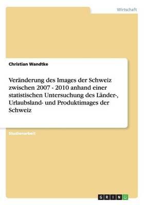 Ver nderung Des Images Der Schweiz Zwischen 2007 - 2010 Anhand Einer Statistischen Untersuchung Des L nder-, Urlaubsland- Und Produktimages Der Schweiz (Paperback)