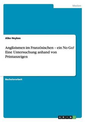 Anglizismen Im Franz sischen - Ein No Go! Eine Untersuchung Anhand Von Printanzeigen (Paperback)