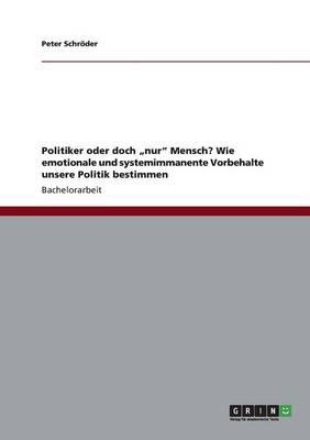 """Politiker Oder Doch """"Nur"""" Mensch? Wie Emotionale Und Systemimmanente Vorbehalte Unsere Politik Bestimmen (Paperback)"""