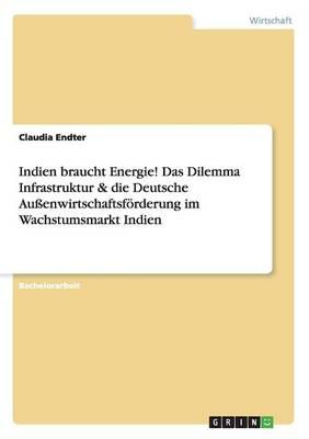 Indien Braucht Energie! Das Dilemma Infrastruktur & Die Deutsche Au enwirtschaftsf rderung Im Wachstumsmarkt Indien (Paperback)