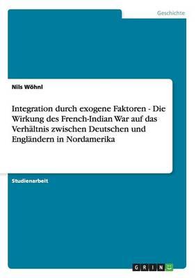 Integration Durch Exogene Faktoren - Die Wirkung Des French-Indian War Auf Das Verhaltnis Zwischen Deutschen Und Englandern in Nordamerika (Paperback)
