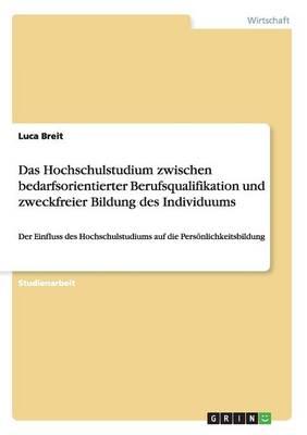 Das Hochschulstudium Zwischen Bedarfsorientierter Berufsqualifikation Und Zweckfreier Bildung Des Individuums (Paperback)