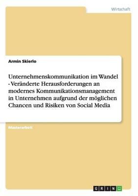 Unternehmenskommunikation Im Wandel - Veranderte Herausforderungen an Modernes Kommunikationsmanagement in Unternehmen Aufgrund Der Moglichen Chancen Und Risiken Von Social Media (Paperback)