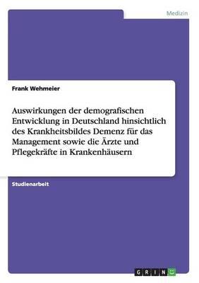 Auswirkungen Der Demografischen Entwicklung in Deutschland Hinsichtlich Des Krankheitsbildes Demenz F r Das Management Sowie Die rzte Und Pflegekr fte in Krankenh usern (Paperback)