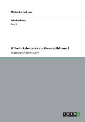 Wilhelm Lehmbruck ALS Marmorbildhauer? (Paperback)