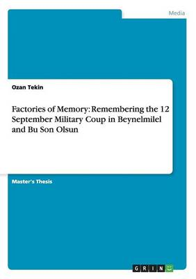 Factories of Memory: Remembering the 12 September Military Coup in Beynelmilel and Bu Son Olsun (Paperback)