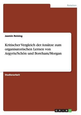Kritischer Vergleich Der Ans tze Zum Organisatorischen Lernen Von Argyris/Sch n Und Boreham/Morgan (Paperback)