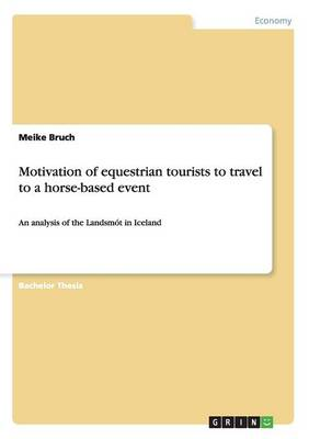 Motivation of Equestrian Tourists to Travel to a Horse-Based Event (Paperback)