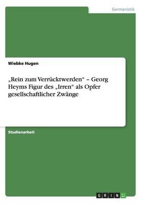 """""""rein Zum Verr cktwerden - Georg Heyms Figur Des """"irren ALS Opfer Gesellschaftlicher Zw nge (Paperback)"""