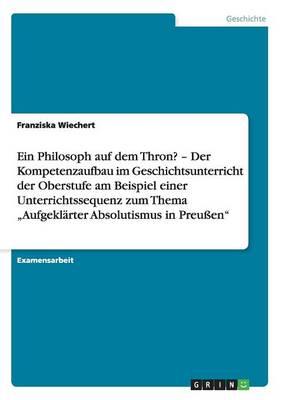 """Ein Philosoph Auf Dem Thron? """"Aufgeklarter Absolutismus in Preuen. Der Kompetenzaufbau Im Geschichtsunterricht Der Oberstufe (Paperback)"""