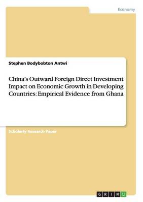China's Outward Foreign Direct Investment Impact on Economic Growth in Developing Countries: Empirical Evidence from Ghana (Paperback)