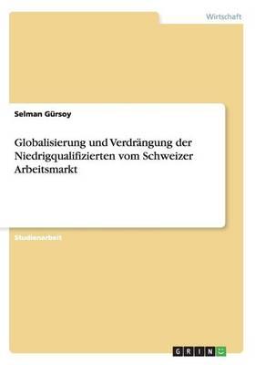 Globalisierung Und Verdrangung Der Niedrigqualifizierten Vom Schweizer Arbeitsmarkt (Paperback)