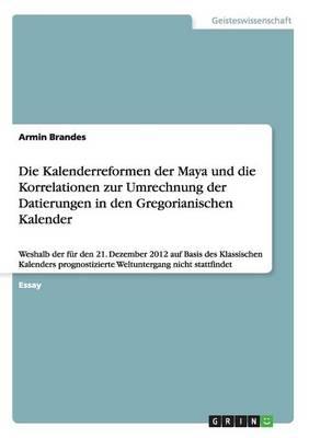 Die Kalenderreformen Der Maya Und Die Korrelationen Zur Umrechnung Der Datierungen in Den Gregorianischen Kalender (Paperback)