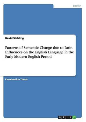Patterns of Semantic Change Due to Latin Influences on the English Language in the Early Modern English Period (Paperback)