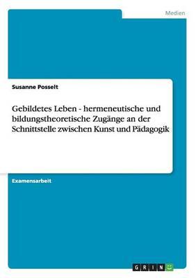 Gebildetes Leben - Hermeneutische Und Bildungstheoretische Zug nge an Der Schnittstelle Zwischen Kunst Und P dagogik (Paperback)