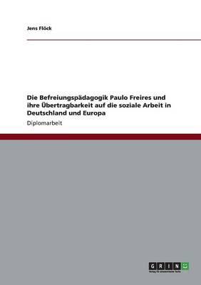 Die Befreiungsp dagogik Paulo Freires Und Ihre bertragbarkeit Auf Die Soziale Arbeit in Deutschland Und Europa (Paperback)
