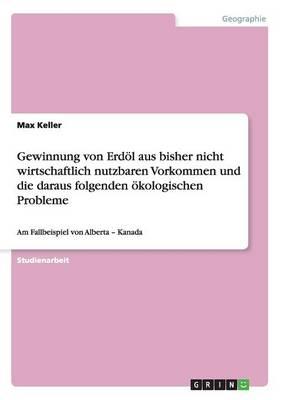 Gewinnung Von Erd l Aus Bisher Nicht Wirtschaftlich Nutzbaren Vorkommen Und Die Daraus Folgenden kologischen Probleme (Paperback)