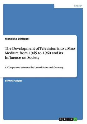 The Development of Television Into a Mass Medium from 1945 to 1960 and Its Influence on Society (Paperback)