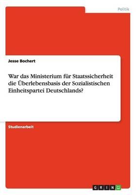 War Das Ministerium F r Staatssicherheit Die berlebensbasis Der Sozialistischen Einheitspartei Deutschlands? (Paperback)