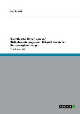 Die Ethische Dimension Von Risikoberechnungen Am Beispiel Der Zivilen Kernenergienutzung (Paperback)