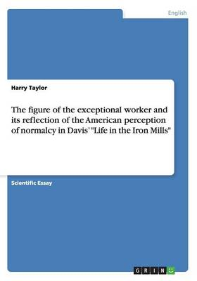 The Figure of the Exceptional Worker and Its Reflection of the American Perception of Normalcy in Davis' Life in the Iron Mills (Paperback)