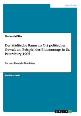 Der St dtische Raum ALS Ort Politischer Gewalt Am Beispiel Des Blutsonntags in St. Petersburg 1905 (Paperback)