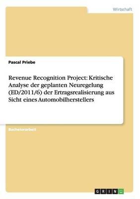 Revenue Recognition Project: Kritische Analyse Der Geplanten Neuregelung (Ed/2011/6) Der Ertragsrealisierung Aus Sicht Eines Automobilherstellers (Paperback)
