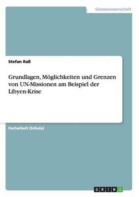 Grundlagen, M glichkeiten Und Grenzen Von Un-Missionen Am Beispiel Der Libyen-Krise (Paperback)