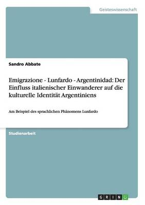 Emigrazione - Lunfardo - Argentinidad: Der Einfluss Italienischer Einwanderer Auf Die Kulturelle Identit t Argentiniens (Paperback)
