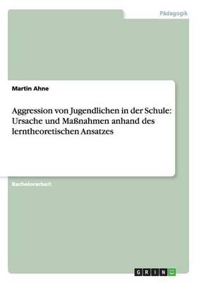 Aggression Von Jugendlichen in Der Schule: Ursache Und Ma�nahmen Anhand Des Lerntheoretischen Ansatzes (Paperback)