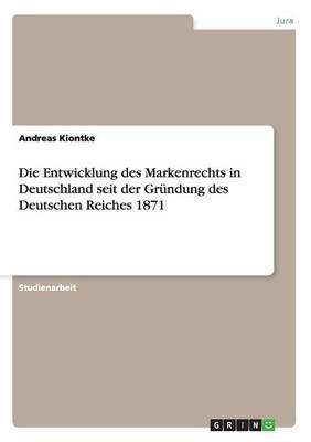Die Entwicklung Des Markenrechts in Deutschland Seit Der Gr ndung Des Deutschen Reiches 1871 (Paperback)