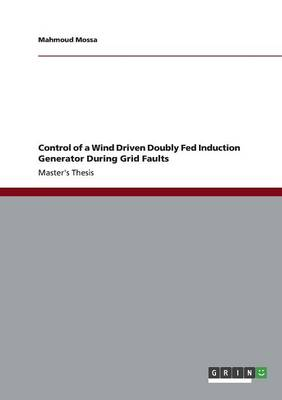 Control of a Wind Driven Doubly Fed Induction Generator During Grid Faults (Paperback)