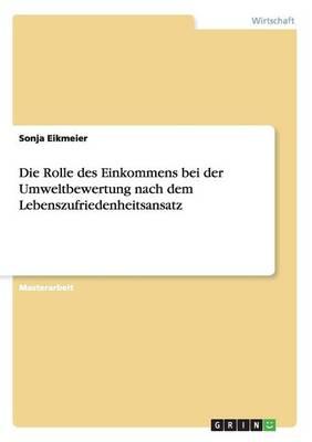 Die Rolle Des Einkommens Bei Der Umweltbewertung Nach Dem Lebenszufriedenheitsansatz (Paperback)