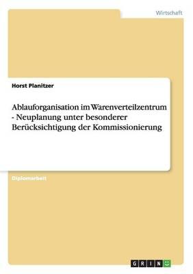 Ablauforganisation Im Warenverteilzentrum. Neuplanung Unter Besonderer Berucksichtigung Der Kommissionierung (Paperback)