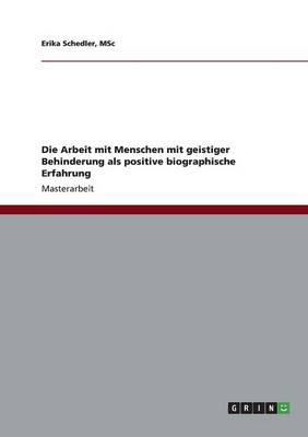 Die Arbeit Mit Menschen Mit Geistiger Behinderung ALS Positive Biographische Erfahrung (Paperback)